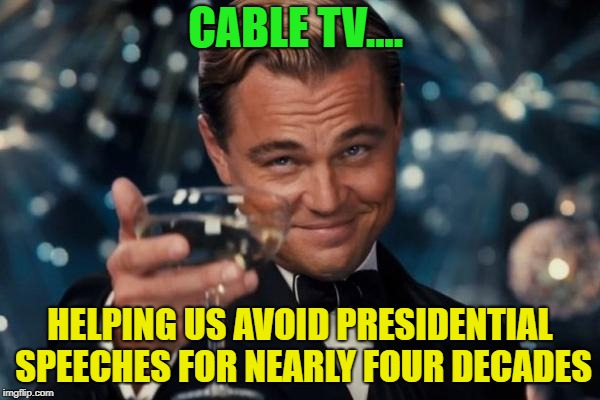 What channel is that on...? | CABLE TV.... HELPING US AVOID PRESIDENTIAL SPEECHES FOR NEARLY FOUR DECADES | image tagged in memes,leonardo dicaprio cheers,funny,cable,speech | made w/ Imgflip meme maker