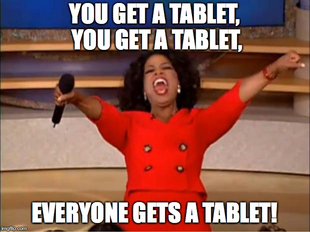 Oprah You Get A Meme | YOU GET A TABLET, YOU GET A TABLET, EVERYONE GETS A TABLET! | image tagged in memes,oprah you get a | made w/ Imgflip meme maker