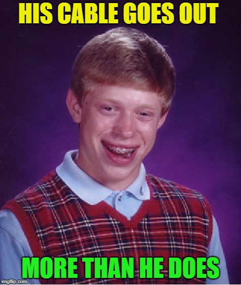 And the number shall be 3 memes... | HIS CABLE GOES OUT MORE THAN HE DOES | image tagged in memes,bad luck brian,funny,cable | made w/ Imgflip meme maker