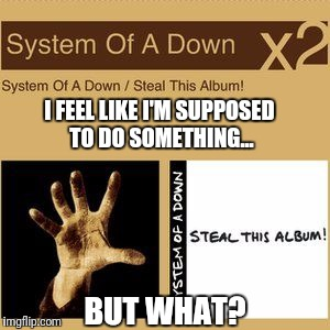 If says to do it, wouldn't that supersede the record store at the mall? | I FEEL LIKE I'M SUPPOSED TO DO SOMETHING... BUT WHAT? | image tagged in memes,funny,system of a down,shoplifting,rhetorical | made w/ Imgflip meme maker