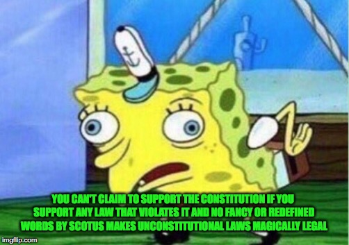 Mocking Spongebob Meme | YOU CAN'T CLAIM TO SUPPORT THE CONSTITUTION IF YOU SUPPORT ANY LAW THAT VIOLATES IT AND NO FANCY OR REDEFINED WORDS BY SCOTUS MAKES UNCONSTI | image tagged in memes,mocking spongebob | made w/ Imgflip meme maker