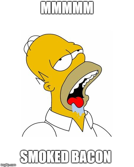 Homer mmmm smoked bacon | MMMMM SMOKED BACON | image tagged in homer simpson drooling | made w/ Imgflip meme maker