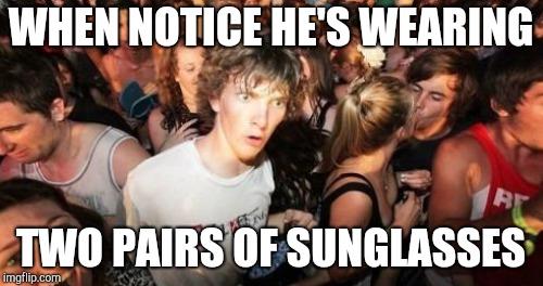 WHEN NOTICE HE'S WEARING TWO PAIRS OF SUNGLASSES | made w/ Imgflip meme maker