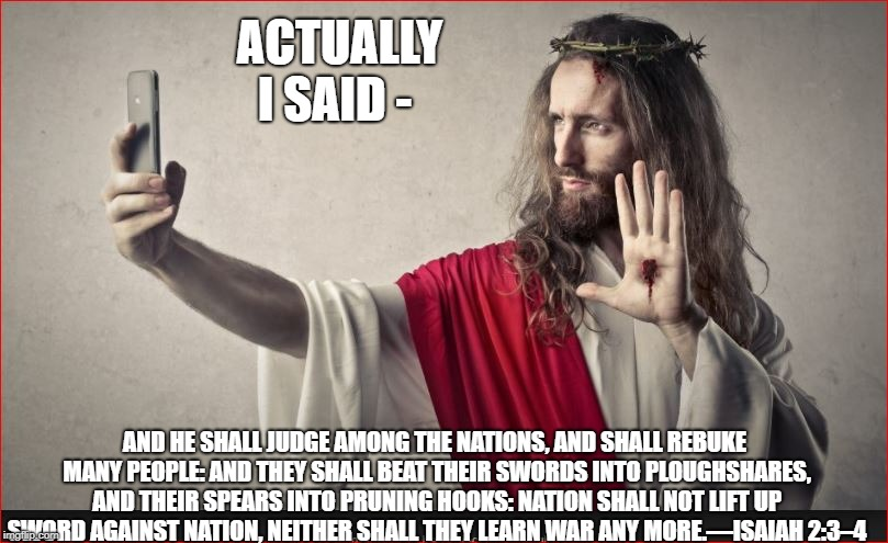 ACTUALLY I SAID - AND HE SHALL JUDGE AMONG THE NATIONS, AND SHALL REBUKE MANY PEOPLE: AND THEY SHALL BEAT THEIR SWORDS INTO PLOUGHSHARES, AN | made w/ Imgflip meme maker