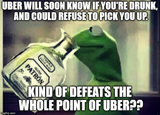 Drunk Kermit | UBER WILL SOON KNOW IF YOU'RE DRUNK, AND COULD REFUSE TO PICK YOU UP. KIND OF DEFEATS THE WHOLE POINT OF UBER?? | image tagged in drunk kermit | made w/ Imgflip meme maker