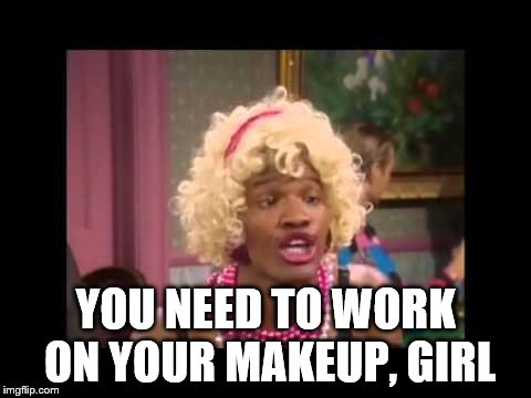 YOU NEED TO WORK ON YOUR MAKEUP, GIRL | made w/ Imgflip meme maker