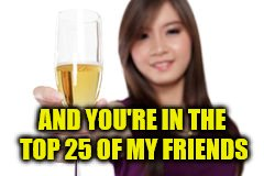 AND YOU'RE IN THE TOP 25 OF MY FRIENDS | made w/ Imgflip meme maker