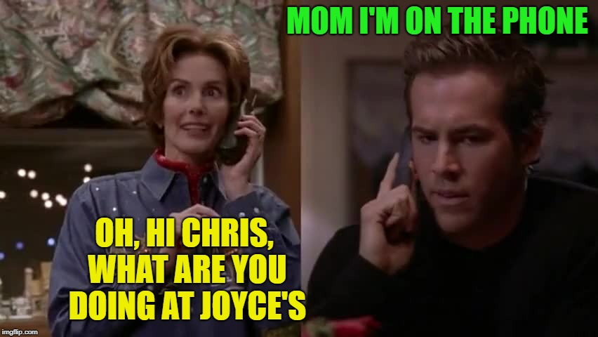 MOM I'M ON THE PHONE OH, HI CHRIS, WHAT ARE YOU DOING AT JOYCE'S | made w/ Imgflip meme maker
