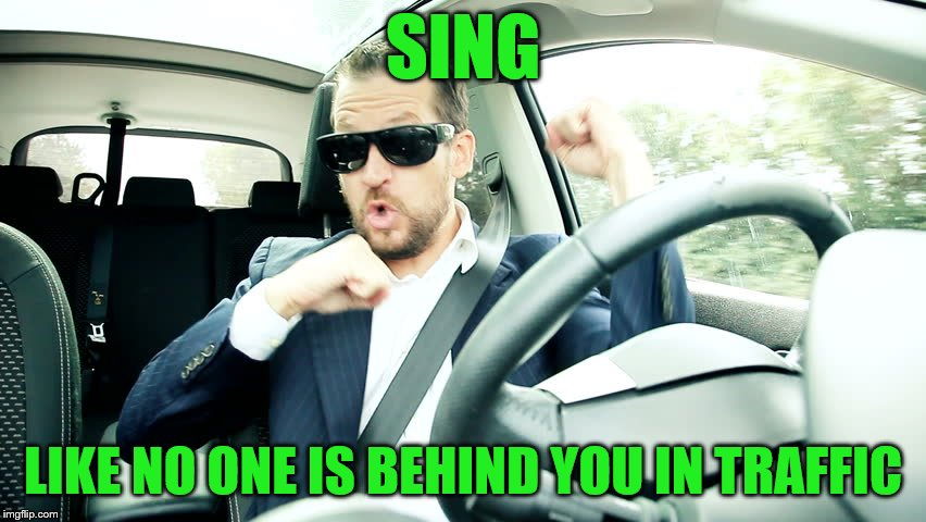 SING LIKE NO ONE IS BEHIND YOU IN TRAFFIC | made w/ Imgflip meme maker