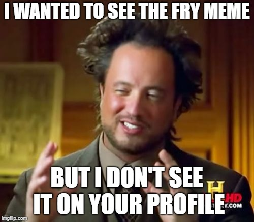 Ancient Aliens Meme | I WANTED TO SEE THE FRY MEME BUT I DON'T SEE IT ON YOUR PROFILE | image tagged in memes,ancient aliens | made w/ Imgflip meme maker