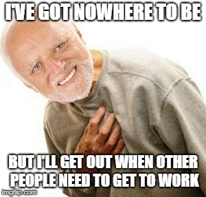 I'VE GOT NOWHERE TO BE BUT I'LL GET OUT WHEN OTHER PEOPLE NEED TO GET TO WORK | made w/ Imgflip meme maker