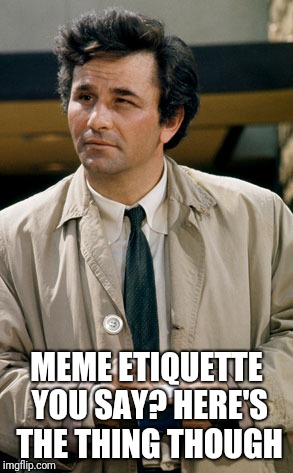 Colombo notes | MEME ETIQUETTE YOU SAY? HERE'S THE THING THOUGH | image tagged in colombo notes | made w/ Imgflip meme maker
