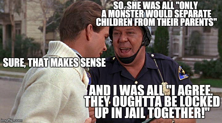 "Too soon? | SO, SHE WAS ALL ""ONLY A MONSTER WOULD SEPARATE CHILDREN FROM THEIR PARENTS"" AND I WAS ALL ""I AGREE, THEY OUGHTTA BE LOCKED UP IN JAIL TOGETH 