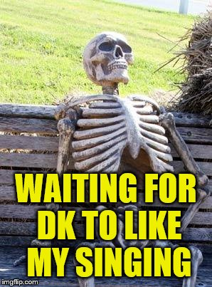 Waiting Skeleton Meme | WAITING FOR DK TO LIKE MY SINGING | image tagged in memes,waiting skeleton | made w/ Imgflip meme maker