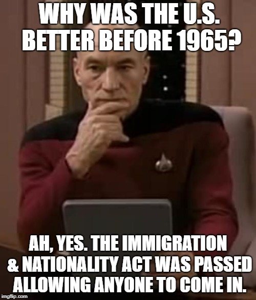Why was america great? | WHY WAS THE U.S. BETTER BEFORE 1965? AH, YES. THE IMMIGRATION & NATIONALITY ACT WAS PASSED ALLOWING ANYONE TO COME IN. | image tagged in picard thinking,immigration,illegal immigration,build a wall,racism | made w/ Imgflip meme maker