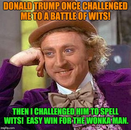 Creepy Condescending Wonka Meme |  DONALD TRUMP ONCE CHALLENGED ME TO A BATTLE OF WITS! THEN I CHALLENGED HIM TO SPELL WITS!  EASY WIN FOR THE WONKA MAN. | image tagged in memes,creepy condescending wonka,donald trump,ivanka trump | made w/ Imgflip meme maker