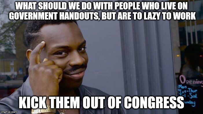 Roll Safe Think About It Meme | WHAT SHOULD WE DO WITH PEOPLE WHO LIVE ON GOVERNMENT HANDOUTS, BUT ARE TO LAZY TO WORK KICK THEM OUT OF CONGRESS | image tagged in memes,roll safe think about it | made w/ Imgflip meme maker