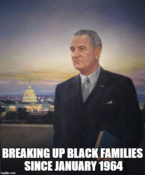 BREAKING UP BLACK FAMILIES SINCE JANUARY 1964 | image tagged in lbj president johnson | made w/ Imgflip meme maker