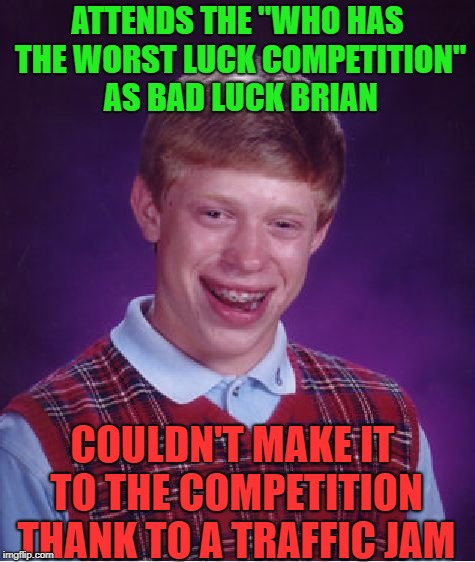 "Bad Luck Competitor | ATTENDS THE ""WHO HAS THE WORST LUCK COMPETITION"" AS BAD LUCK BRIAN COULDN'T MAKE IT TO THE COMPETITION THANK TO A TRAFFIC JAM 