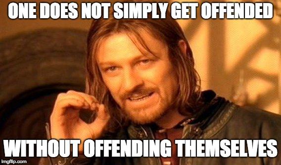 One Does Not Simply Meme | ONE DOES NOT SIMPLY GET OFFENDED WITHOUT OFFENDING THEMSELVES | image tagged in memes,one does not simply | made w/ Imgflip meme maker