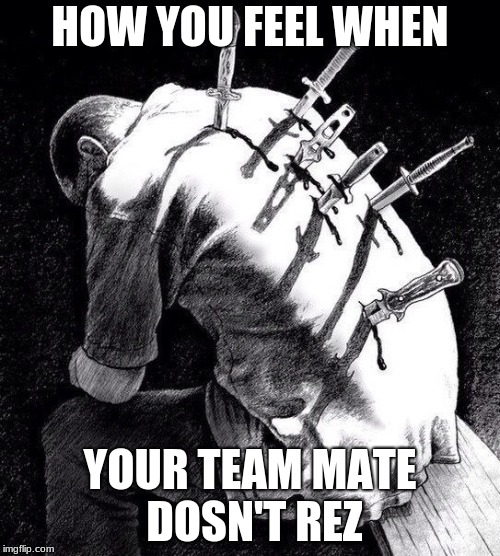 Back stabbing betrayal | HOW YOU FEEL WHEN YOUR TEAM MATE DOSN'T REZ | image tagged in back stabbing betrayal | made w/ Imgflip meme maker