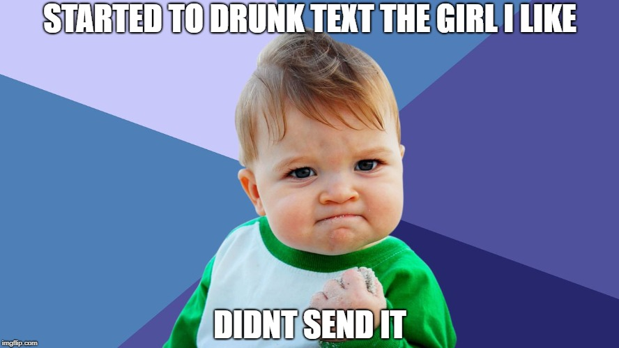 STARTED TO DRUNK TEXT THE GIRL I LIKE DIDNT SEND IT | image tagged in yes kid,AdviceAnimals | made w/ Imgflip meme maker