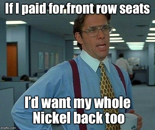 That Would Be Great Meme | If I paid for front row seats I'd want my whole Nickel back too | image tagged in memes,that would be great | made w/ Imgflip meme maker