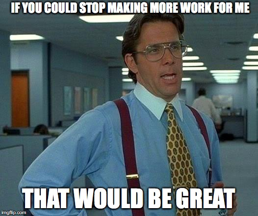 IF YOU COULD STOP MAKING MORE WORK FOR ME THAT WOULD BE GREAT | image tagged in that would be great | made w/ Imgflip meme maker