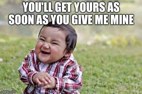 Evil Toddler Meme | YOU'LL GET YOURS AS SOON AS YOU GIVE ME MINE | image tagged in memes,evil toddler | made w/ Imgflip meme maker