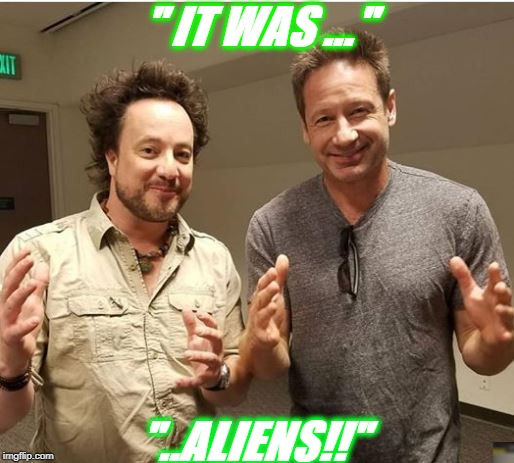 "All together now | "" IT WAS ..."" ""..ALIENS!!"" 
