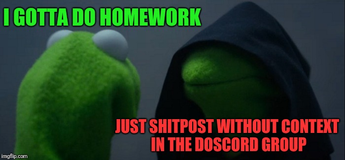 Evil Kermit Meme | I GOTTA DO HOMEWORK JUST SHITPOST WITHOUT CONTEXT IN THE DOSCORD GROUP | image tagged in memes,evil kermit | made w/ Imgflip meme maker
