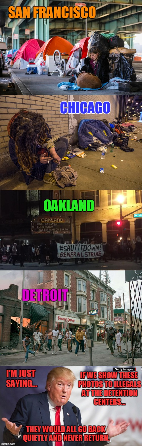 We Wouldn't Even Need a Wall! | SAN FRANCISCO I'M JUST SAYING... CHICAGO OAKLAND DETROIT IF WE SHOW THESE PHOTOS TO ILLEGALS AT THE DETENTION CENTERS... THEY WOULD ALL GO B | image tagged in truth,illegals,sanctuary cities,wall | made w/ Imgflip meme maker