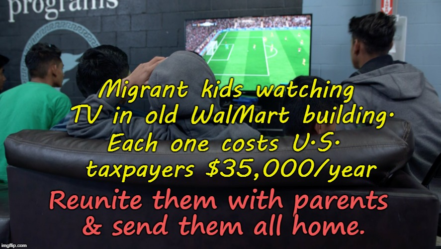 Migrant kids cost $35,00/year | Migrant kids watching TV in old WalMart building. Each one costs U.S. taxpayers $35,000/year Reunite them with parents & send them all home. | image tagged in illegal aliens,migrants,close borders | made w/ Imgflip meme maker