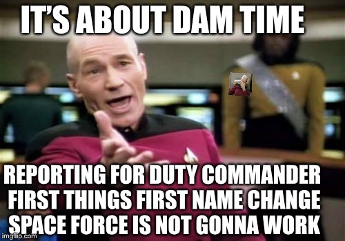 Picard Wtf Meme | IT'S ABOUT DAM TIME REPORTING FOR DUTY COMMANDER FIRST THINGS FIRST NAME CHANGE SPACE FORCE IS NOT GONNA WORK | image tagged in memes,picard wtf | made w/ Imgflip meme maker