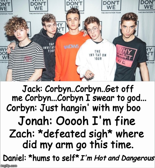Thoughts while taking a picture pt.2 |  Jack: Corbyn..Corbyn..Get off me Corbyn...Corbyn I swear to god... Corbyn: Just hangin' with my boo; Jonah: Ooooh I'm fine; Zach: *defeated sigh* where did my arm go this time. I'm Hot and Dangerous; Daniel: *hums to self* | image tagged in wdw,pic,relateable | made w/ Imgflip meme maker