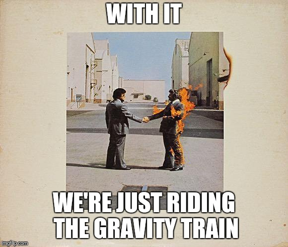 WITH IT WE'RE JUST RIDING THE GRAVITY TRAIN | made w/ Imgflip meme maker