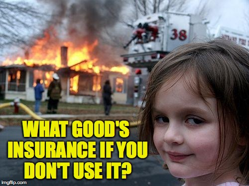 Disaster Girl Meme | WHAT GOOD'S INSURANCE IF YOU DON'T USE IT? | image tagged in memes,disaster girl,insurance | made w/ Imgflip meme maker