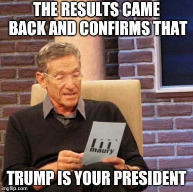 trump president |  THE RESULTS CAME BACK AND CONFIRMS THAT; TRUMP IS YOUR PRESIDENT | image tagged in memes,maury lie detector | made w/ Imgflip meme maker
