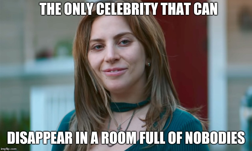 THE ONLY CELEBRITY THAT CAN DISAPPEAR IN A ROOM FULL OF NOBODIES | image tagged in lady gaga,celebrity,hollywood | made w/ Imgflip meme maker