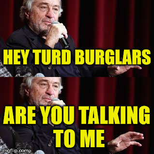 HEY TURD BURGLARS ARE YOU TALKING TO ME | made w/ Imgflip meme maker