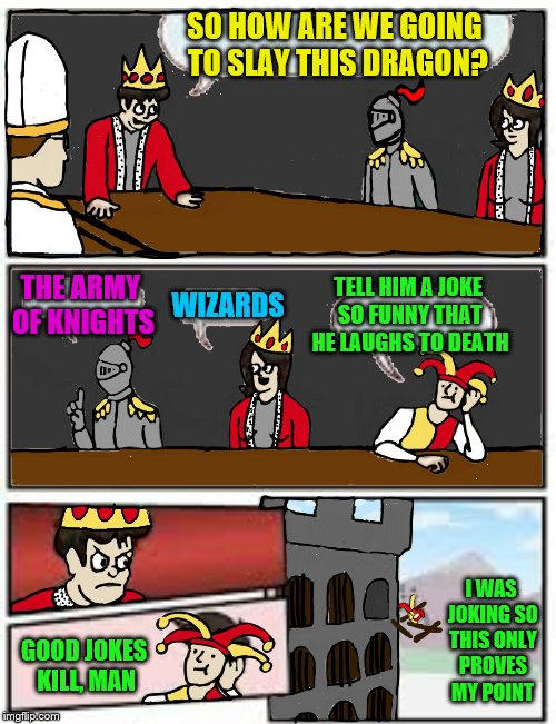 More than one way to slay a dragon  (An IlikePie3.14159265358979 request) | SO HOW ARE WE GOING TO SLAY THIS DRAGON? THE ARMY OF KNIGHTS WIZARDS TELL HIM A JOKE SO FUNNY THAT HE LAUGHS TO DEATH GOOD JOKES KILL, MAN I | image tagged in medieval boardroom suggestion,memes,medieval week,ilikepie314159265358979,dragon slaying,jokes | made w/ Imgflip meme maker