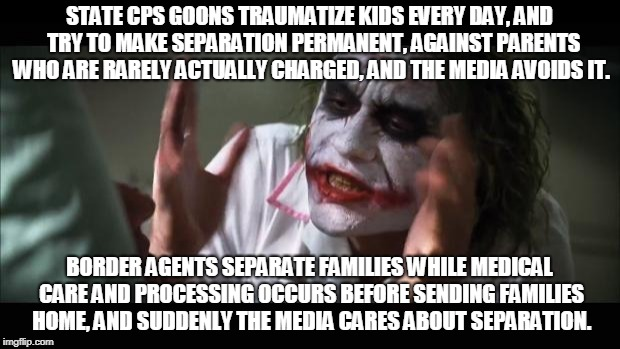 Separating kids, CPS vs Trump edition | STATE CPS GOONS TRAUMATIZE KIDS EVERY DAY, AND  TRY TO MAKE SEPARATION PERMANENT, AGAINST PARENTS WHO ARE RARELY ACTUALLY CHARGED, AND THE M | image tagged in memes,and everybody loses their minds,trump,cps,separating,families | made w/ Imgflip meme maker