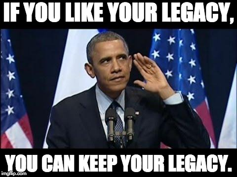 Obama No Listen | IF YOU LIKE YOUR LEGACY, YOU CAN KEEP YOUR LEGACY. | image tagged in memes,obama no listen | made w/ Imgflip meme maker