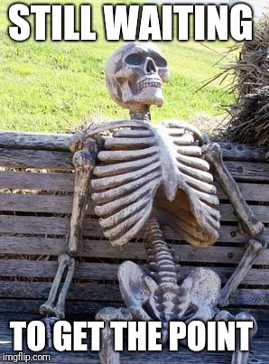 Waiting Skeleton Meme | STILL WAITING TO GET THE POINT | image tagged in memes,waiting skeleton | made w/ Imgflip meme maker