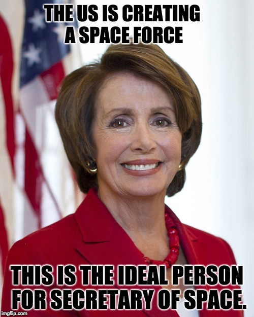 THE US IS CREATING A SPACE FORCE THIS IS THE IDEAL PERSON FOR SECRETARY OF SPACE. | image tagged in nancy pelosi | made w/ Imgflip meme maker