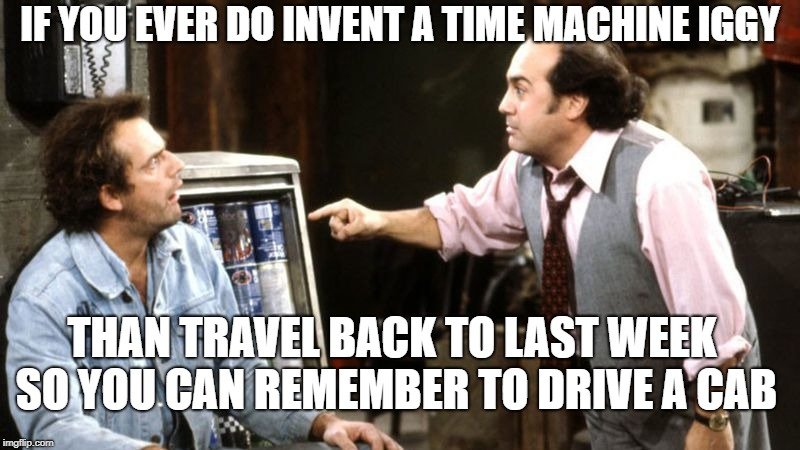 Dr. Emitty IgnaBrownski | IF YOU EVER DO INVENT A TIME MACHINE IGGY THAN TRAVEL BACK TO LAST WEEK SO YOU CAN REMEMBER TO DRIVE A CAB | image tagged in iggy park taxi louie,iggy taxi,mcfly bttf,ok meme | made w/ Imgflip meme maker