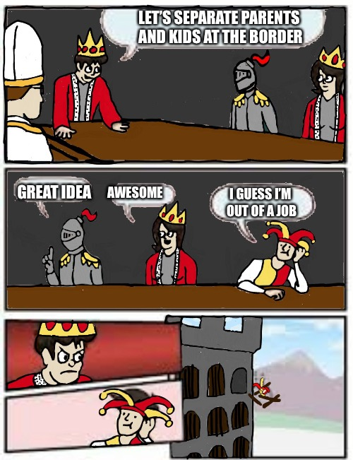 Medieval Boardroom Suggestion | LET'S SEPARATE PARENTS AND KIDS AT THE BORDER GREAT IDEA AWESOME I GUESS I'M OUT OF A JOB | image tagged in medieval boardroom suggestion,memes | made w/ Imgflip meme maker