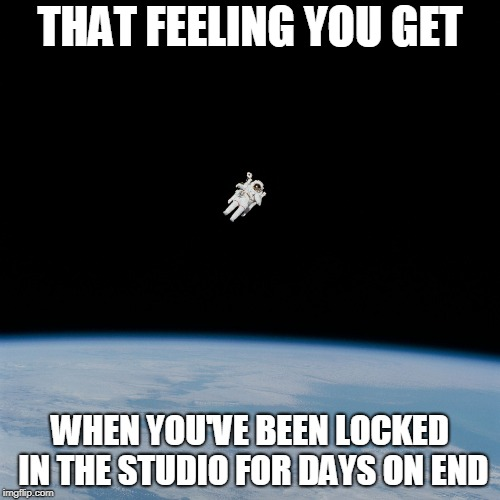 Nasa flat earth space station ISS | THAT FEELING YOU GET WHEN YOU'VE BEEN LOCKED IN THE STUDIO FOR DAYS ON END | image tagged in nasa flat earth space station iss | made w/ Imgflip meme maker