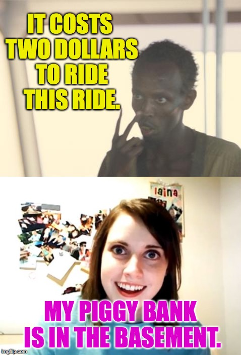 Rough seas ahead. | IT COSTS TWO DOLLARS TO RIDE THIS RIDE. MY PIGGY BANK IS IN THE BASEMENT. | image tagged in memes,i'm the captain now,overly attached girlfriend | made w/ Imgflip meme maker