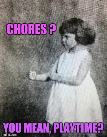 CHORES ? YOU MEAN, PLAYTIME? | image tagged in overly manly toddler | made w/ Imgflip meme maker